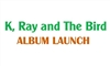 K, Ray and The Bird: 3rd Album Launch